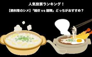 【鍋料理のシメ】「雑炊vs麺類」どっちがおすすめ?人気投票実施中!