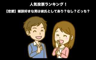 【恋愛】雑談好きな男は彼氏としてあり?なし?どっち?モテる男性の秘訣とは?人気投票実施中!