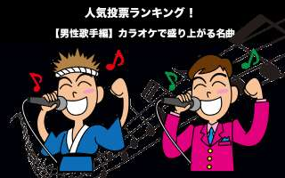 【男性歌手編】カラオケで盛り上がる名曲人気投票ランキング!