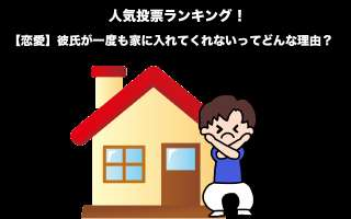 【恋愛】彼氏が一度も家に入れてくれないってどんな理由?男の事情を人気投票実施!