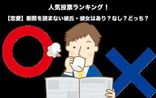 【恋愛】新聞を読まない彼氏・彼女はあり?なし?どっち?人気投票実施!