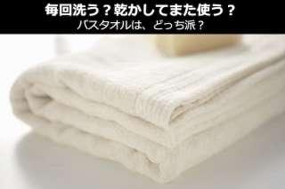 【バスタオル】毎回洗う?乾かしてまた使う?どっち派?人気投票!