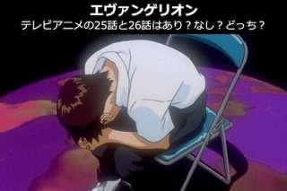 【エヴァンゲリオン】テレビアニメの25話と26話はあり?なし?どっち?解説&人気投票!