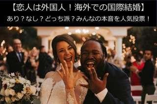【恋人は外国人!海外での国際結婚】あり?なし?どっち派?本音アンケート調査!