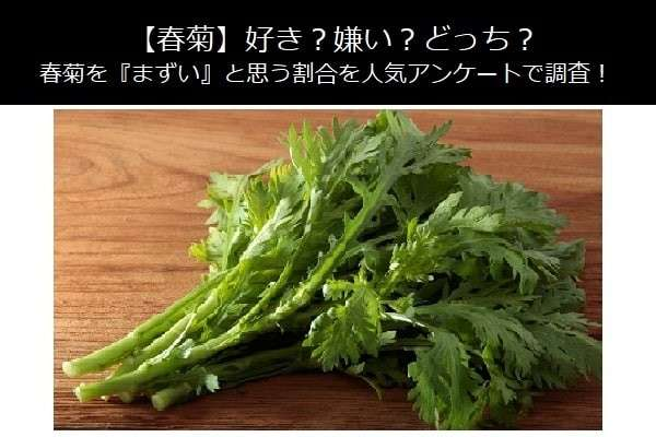 【春菊】好き?嫌い?どっち?春菊を『まずい』と思う割合を人気アンケートで調査!