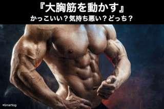 『大胸筋を動かす』のはかっこいい?気持ち悪い?どっち?人気アンケート調査!