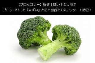 【ブロッコリー】好き?嫌い?どっち?ブロッコリーを『まずい』と思う割合を人気アンケート調査!