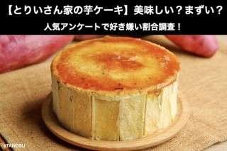 【とりいさん家の芋ケーキ】美味しい?まずい?どっち?人気アンケートで好き嫌い割合調査!