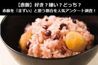 【赤飯】好き?嫌い?どっち?赤飯を『まずい』と思う割合を人気アンケート調査!