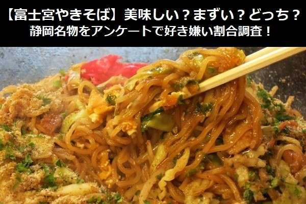 【富士宮やきそば】美味しい?まずい?どっち?静岡名物をアンケートで好き嫌い割合調査!