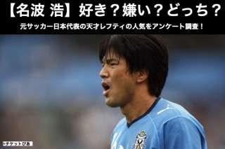 【名波浩】好き?嫌い?どっち?元サッカー日本代表の天才レフティの人気をアンケート調査!