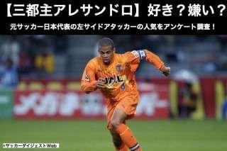 【三都主アレサンドロ】好き?嫌い?どっち?元サッカー日本代表の左サイドアタッカーの人気をアンケート調査!