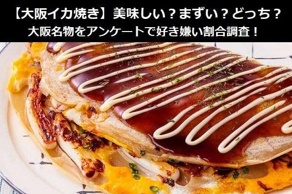 【大阪イカ焼き】美味しい?まずい?どっち?大阪名物をアンケートで好き嫌い割合調査!