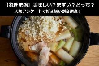 【ねぎま鍋】美味しい?まずい?どっち?人気アンケートで好き嫌い割合調査!