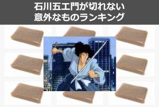 石川五ェ門が斬鉄剣で切れないものは「こんにゃく」以外にたくさんあった!意外なもの人気投票ランキング実施中!