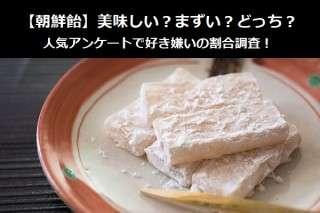 【朝鮮飴】美味しい?まずい?どっち?人気アンケートで好き嫌いの割合調査!