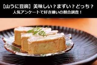 【山うに豆腐】美味しい?まずい?どっち?人気アンケートで好き嫌いの割合調査!