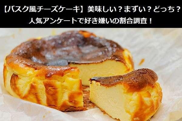 【バスク風チーズケーキ】美味しい?まずい?どっち?人気アンケートで好き嫌いの割合調査!