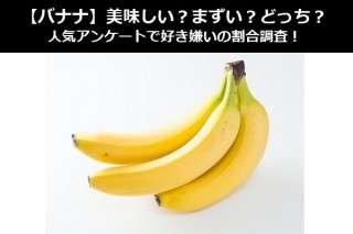 【バナナ】美味しい?まずい?どっち?人気アンケートで好き嫌いの割合調査!