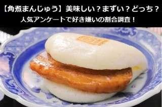 【角煮まんじゅう】美味しい?まずい?どっち?人気アンケートで好き嫌いの割合調査!