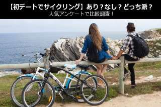 【初デートでサイクリング】あり?なし?どっち派?人気アンケートで比較調査!