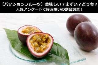 【パッションフルーツ】美味しい?まずい?どっち?人気アンケートで好き嫌いの割合調査!