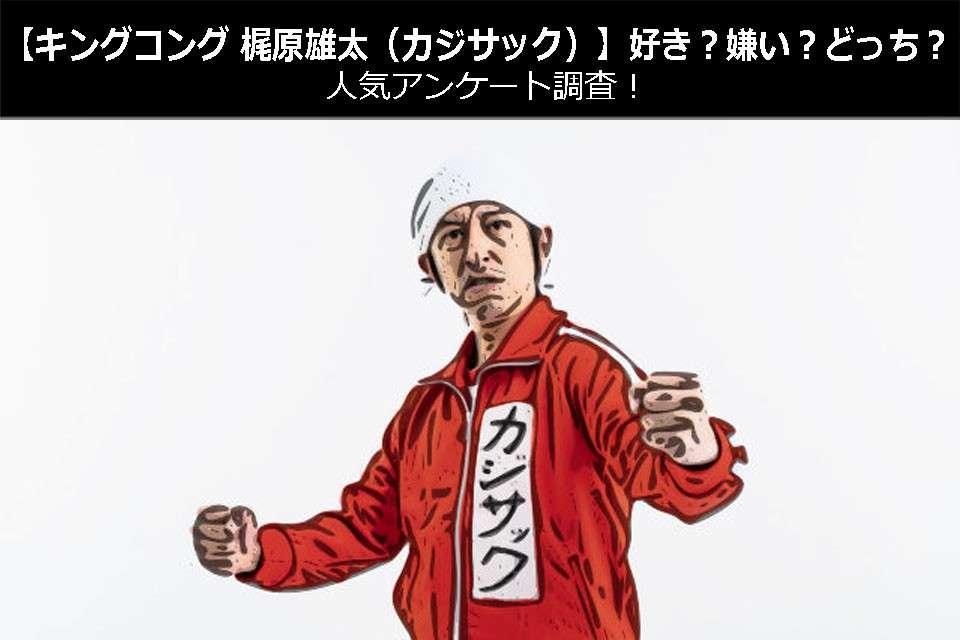【キングコング 梶原雄太(カジサック)】好き?嫌い?どっち?人気アンケート調査!
