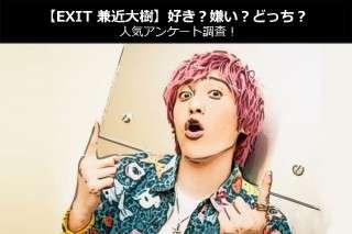 【EXIT 兼近大樹】好き?嫌い?どっち?人気アンケート調査!