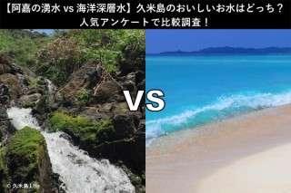 【阿嘉の湧水 vs 海洋深層水】久米島のおいしいお水はどっち?人気アンケートで比較調査!