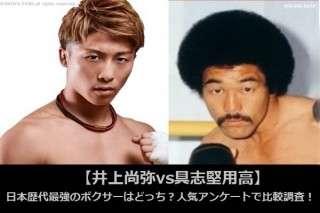 【井上尚弥vs具志堅用高】日本歴代最強のボクサーはどっち?人気アンケートで比較調査!