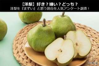 【洋梨】好き?嫌い?どっち?洋梨を『まずい』と思う割合を人気アンケート調査!