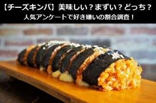 【チーズキンパ】美味しい?まずい?どっち?人気アンケートで好き嫌いの割合調査!