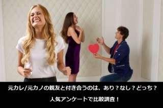元カレ/元カノの親友と付き合うのは、あり?なし?どっち?人気アンケートで比較調査!