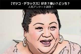 【マツコ・デラックス】好き?嫌い?どっち?人気アンケート調査!