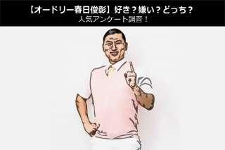 【オードリー春日俊彰】好き?嫌い?どっち?人気アンケート調査!