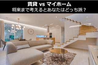【賃貸 vs マイホーム(持ち家)】将来まで考えるとあなたはどっち派?