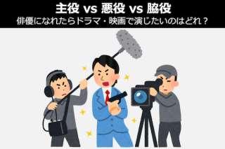 【主役vs悪役vs脇役】俳優になれたらドラマ・映画で演じたいのはどれ?