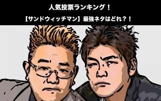 【サンドウィッチマン】最強ネタ人気投票ランキング!