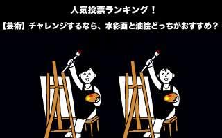 【芸術】チャレンジするなら、水彩画と油絵どっちがおすすめ?