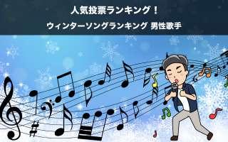 【ウィンターソングランキング 男性歌手】冬の名曲を人気投票ランキング!