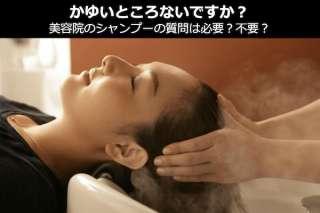 【かゆいところないですか?】美容院・美容室のシャンプーの質問は必要?不要?どっち?