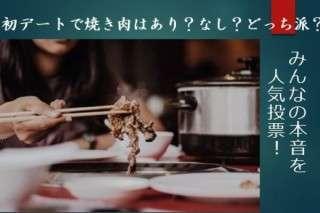 【初デートで焼き肉】あり?なし?どっち派?