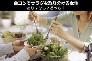【男性限定アンケート】合コンでサラダを取り分ける女性はあり?なし?どっち?