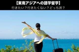 【東南アジアへの語学留学】行きたい?行きたくない?どっち派?人気アンケート調査!