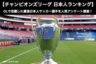 【チャンピオンズリーグ 日本人ランキング】チャンピオンズリーグで最も活躍した日本人といえば誰?