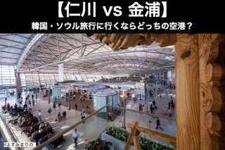 【仁川 vs 金浦】韓国・ソウル旅行に行くならどっちの空港?
