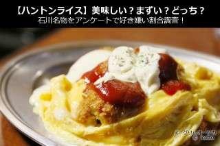 【ハントンライス】美味しい?まずい?どっち?石川名物をアンケートで好き嫌い割合調査!
