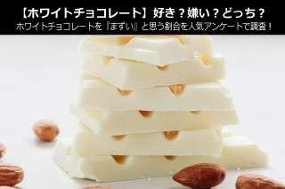 【ホワイトチョコレート】好き?嫌い?どっち?ホワイトチョコレートを『まずい』と思う割合を人気アンケートで調査!