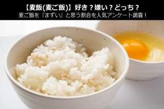 【麦飯(麦ご飯)】好き?嫌い?どっち?麦ご飯を『まずい』と思う割合を人気アンケート調査!