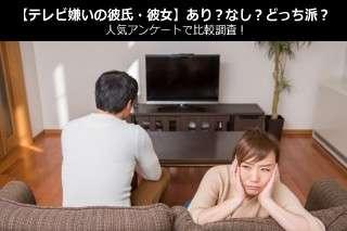 【テレビ嫌いの彼氏・彼女】あり?なし?どっち派?人気アンケートで比較調査!